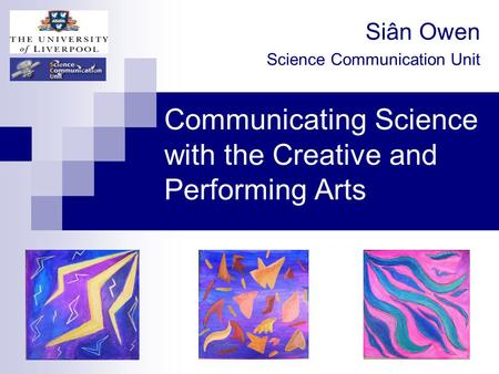 Communicating Science with the Creative and Performing Arts Siân Owen Science Communication Unit.