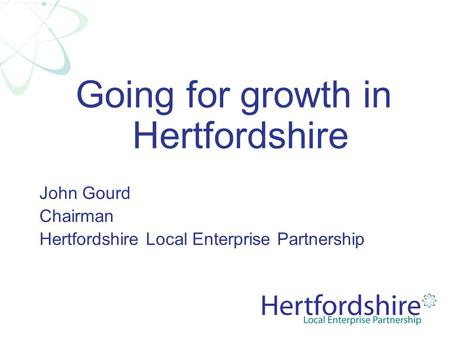 Going for growth in Hertfordshire John Gourd Chairman Hertfordshire Local Enterprise Partnership.
