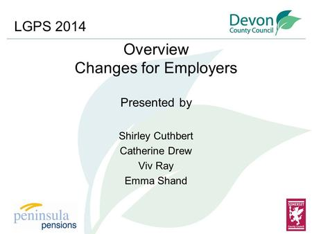 Overview Changes for Employers Presented by Shirley Cuthbert Catherine Drew Viv Ray Emma Shand LGPS 2014.