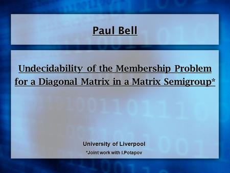 Undecidability of the Membership Problem for a Diagonal Matrix in a Matrix Semigroup* Paul Bell University of Liverpool *Joint work with I.Potapov.