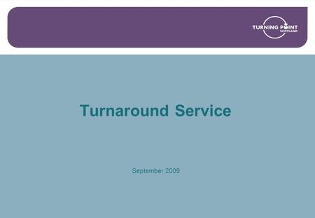 Turnaround Service September 2009. What we intend to cover? Background on Turning Point Scotland The context of the national drugs strategy in Scotland?