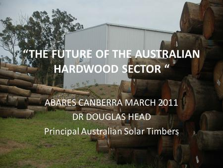 """THE FUTURE OF THE AUSTRALIAN HARDWOOD SECTOR "" ABARES CANBERRA MARCH 2011 DR DOUGLAS HEAD Principal Australian Solar Timbers."
