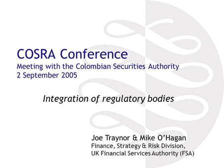 COSRA Conference Meeting with the Colombian Securities Authority 2 September 2005 Integration of regulatory bodies Joe Traynor & Mike O'Hagan Finance,