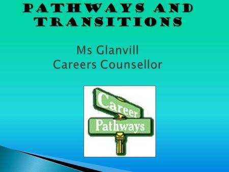 PATHWAYS AND TRANSITIONS Ms Glanvill Careers Counsellor.