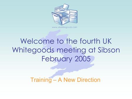 Welcome to the fourth UK Whitegoods meeting at Sibson February 2005 Training – A New Direction.