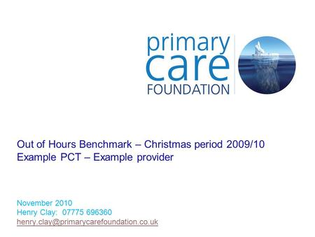 Out of Hours Benchmark – Christmas period 2009/10 Example PCT – Example provider November 2010 Henry Clay: 07775 696360