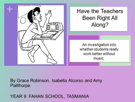 + By Grace Robinson, Isabella Alcorso and Amy Pailthorpe YEAR 9 FAHAN SCHOOL, TASMANIA An investigation into whether students really work better without.