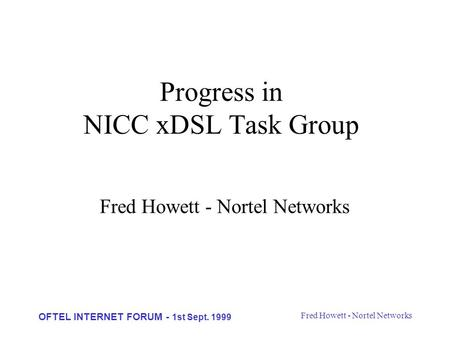 Fred Howett - Nortel Networks OFTEL INTERNET FORUM - 1st Sept. 1999 Progress in NICC xDSL Task Group Fred Howett - Nortel Networks.