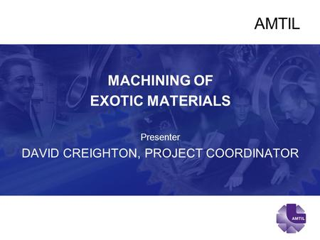 AMTIL MACHINING OF EXOTIC MATERIALS Presenter DAVID CREIGHTON, PROJECT COORDINATOR.