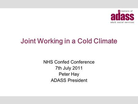 Joint Working in a Cold Climate NHS Confed Conference 7th July 2011 Peter Hay ADASS President.