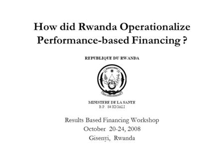 How did Rwanda Operationalize Performance-based Financing ? Results Based Financing Workshop October 20-24, 2008 Gisenyi, Rwanda.