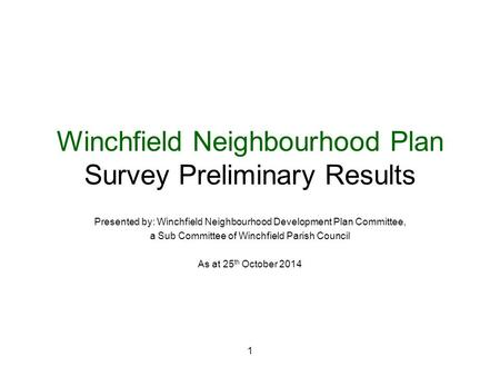 1 Winchfield Neighbourhood Plan Survey Preliminary Results Presented by: Winchfield Neighbourhood Development Plan Committee, a Sub Committee of Winchfield.