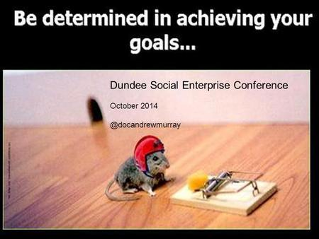 Harry Burns and Andrew Murray Scotland`s Health – Lessons learned from running to the Sahara Dundee Social Enterprise Conference October
