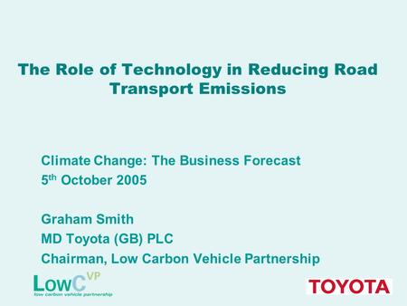 The Role of Technology in Reducing Road Transport Emissions Climate Change: The Business Forecast 5 th October 2005 Graham Smith MD Toyota (GB) PLC Chairman,