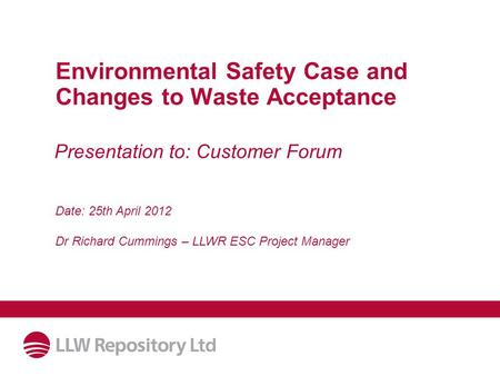 Environmental Safety Case and Changes to Waste Acceptance Date: 25th April 2012 Dr Richard Cummings – LLWR ESC Project Manager Presentation to: Customer.