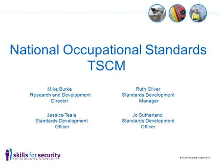 © Skills for Security 2007 All rights reserved National Occupational Standards TSCM Jessica Teale Standards Development Officer Ruth Oliver Standards Development.