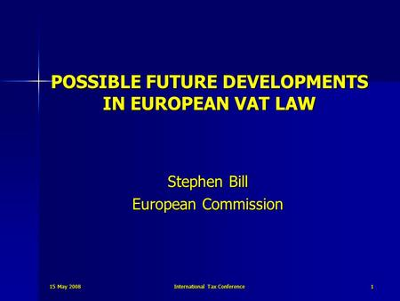 15 May 2008 International Tax Conference 1 POSSIBLE FUTURE DEVELOPMENTS IN EUROPEAN VAT LAW Stephen Bill European Commission.