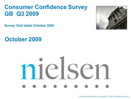 Confidential & Proprietary Copyright © 2009 The Nielsen Company Consumer Confidence Survey GB Q3 2009 Survey field dates October 2009 October 2009.