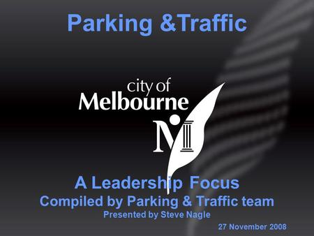 A Leadership Focus Compiled by Parking & Traffic team Presented by Steve Nagle Parking &Traffic 27 November 2008.