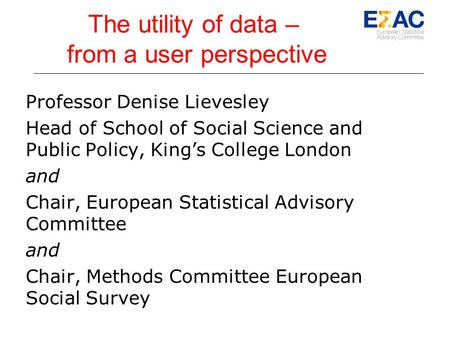 The utility of data – from a user perspective Professor Denise Lievesley Head of School of Social Science and Public Policy, King's College London and.