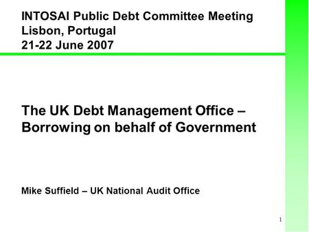 1 The UK Debt Management Office – Borrowing on behalf of Government Mike Suffield – UK National Audit Office INTOSAI Public Debt Committee Meeting Lisbon,