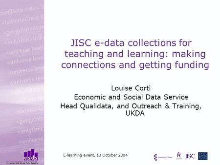JISC e-data collections for teaching and learning: making connections and getting funding Louise Corti Economic and Social Data Service Head Qualidata,