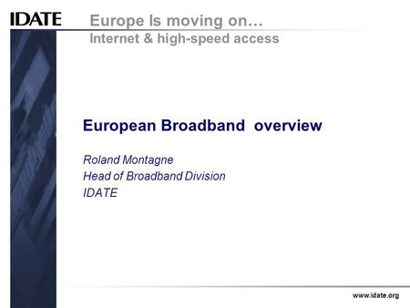 Www.idate.org European Broadband overview Roland Montagne Head of Broadband Division IDATE Europe Is moving on… Internet & high-speed access.