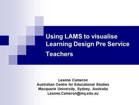 Using LAMS to visualise Learning Design Pre Service Teachers Leanne Cameron Australian Centre for Educational Studies Macquarie University, Sydney, Australia.