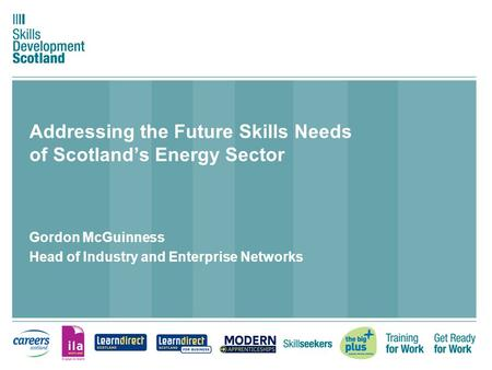 Addressing the Future Skills Needs of Scotland's Energy Sector Gordon McGuinness Head of Industry and Enterprise Networks.