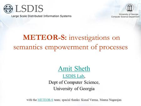 METEOR-S: investigations on semantics empowerment of processes Amit Sheth LSDIS LabLSDIS Lab, Dept of Computer Science, University of Georgia with the.