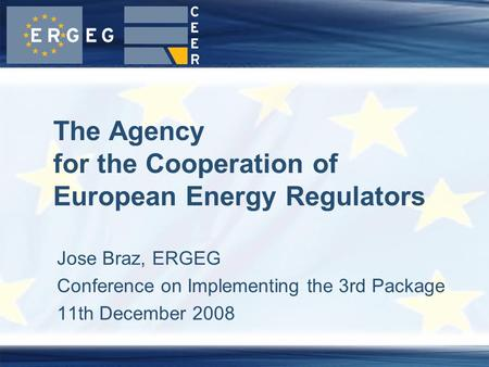 Jose Braz, ERGEG Conference on Implementing the 3rd Package 11th December 2008 The Agency for the Cooperation of European Energy Regulators.