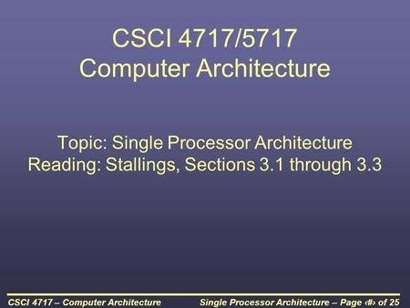 Single Processor Architecture – Page 1 of 25CSCI 4717 – Computer Architecture CSCI 4717/5717 Computer Architecture Topic: Single Processor Architecture.