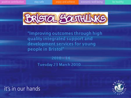 """Improving outcomes through high quality integrated support and development services for young people in Bristol"" 2010 - 14 Tuesday 23 March 2010."