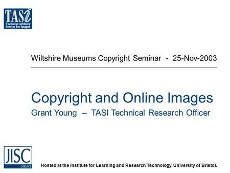 Hosted at the Institute for Learning and Research Technology, University of Bristol. Wiltshire Museums Copyright Seminar - 25-Nov-2003 Copyright and Online.