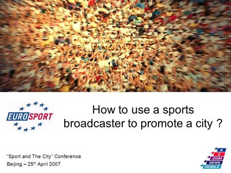 """Sport and The City"" Conference Beijing – 25 th April 2007 How to use a sports broadcaster to promote a city ?"