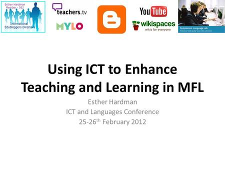 Using ICT to Enhance Teaching and Learning in MFL Esther Hardman ICT and Languages Conference 25-26 th February 2012.