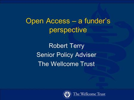 Open Access – a funder's perspective Robert Terry Senior Policy Adviser The Wellcome Trust.