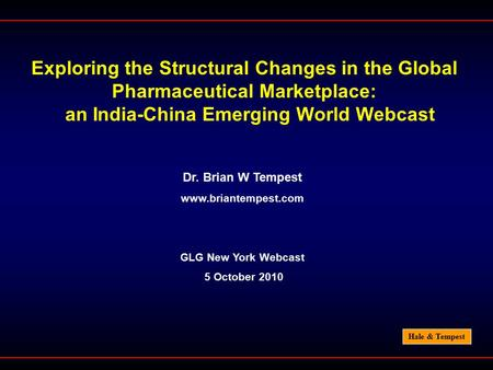 Hale & Tempest Exploring the Structural Changes in the Global Pharmaceutical Marketplace: an India-China Emerging World Webcast Dr. Brian W Tempest www.briantempest.com.