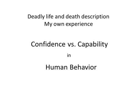 Deadly life and death description My own experience Confidence vs. Capability in Human Behavior.
