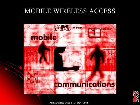 All Rights Reserved © iGROUP 2004 MOBILE WIRELESS ACCESS.