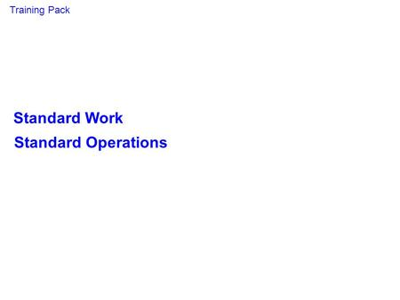 Standard Work Standard Operations Training Pack. Aims & Objectives Target Audience Production staff, ME & Training personnel Aim To give attendees the.