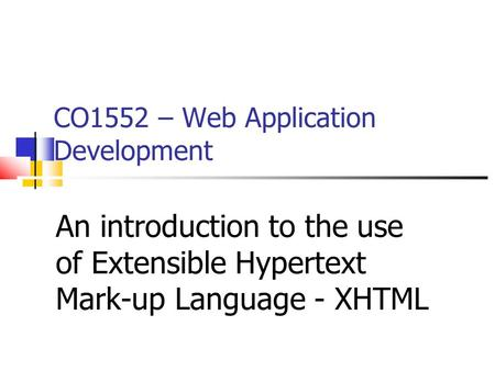 CO1552 – Web Application Development An introduction to the use of Extensible Hypertext Mark-up Language - XHTML.
