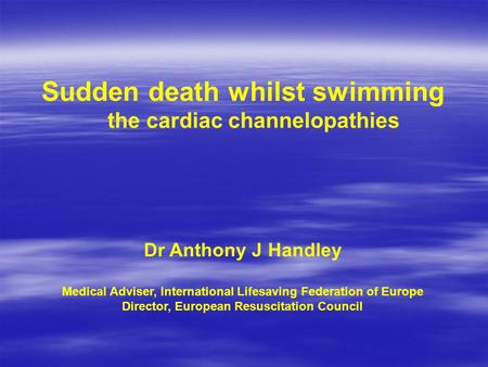 Sudden death whilst swimming the cardiac channelopathies Dr Anthony J Handley Medical Adviser, International Lifesaving Federation of Europe Director,