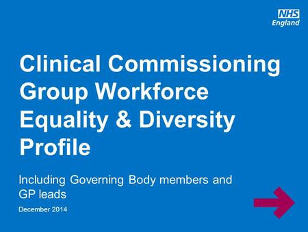 Www.england.nhs.uk Including Governing Body members and GP leads Clinical Commissioning Group Workforce Equality & Diversity Profile December 2014.