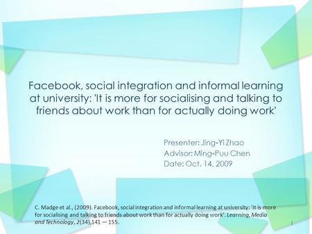 1 Presenter: Jing-Yi Zhao Advisor: Ming-Puu Chen Date: Oct. 14, 2009 C. Madge et al., (2009). Facebook, social integration and informal learning at university: