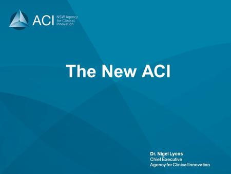 Dr. Nigel Lyons Chief Executive Agency for Clinical Innovation The New ACI.