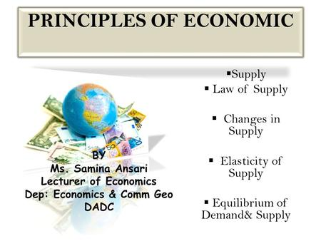 PRINCIPLES OF <strong>ECONOMIC</strong>  Supply  Law of Supply  Changes in Supply  Elasticity of Supply  Equilibrium of Demand& Supply BY Ms. Samina Ansari Lecturer.