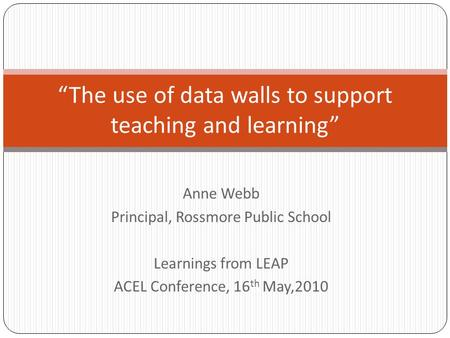"Anne Webb Principal, Rossmore Public School Learnings from LEAP ACEL Conference, 16 th May,2010 ""The use of data walls to support teaching and learning"""