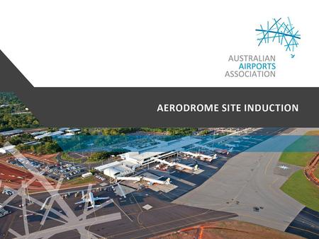 Australian Airports Association Comprehensive and frequently updated site induction processes, procedures and material, developed and maintained in consultation.