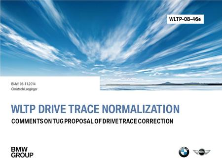 WLTP DRIVE TRACE NORMALIZATION BMW, 06.11.2014 Christoph Lueginger COMMENTS ON TUG PROPOSAL OF DRIVE TRACE CORRECTION WLTP-08-46e.